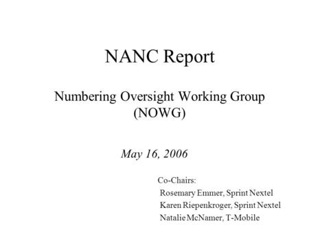 NANC Report Numbering Oversight Working Group (NOWG) May 16, 2006 Co-Chairs: Rosemary Emmer, Sprint Nextel Karen Riepenkroger, Sprint Nextel Natalie McNamer,