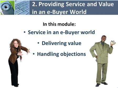 2. Providing Service and Value in an e-Buyer World In this module: Service in an e-Buyer world Delivering value Handling objections 1.