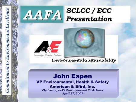Commitment to Environmental Excellence John Eapen VP Environmental, Health & Safety American & Efird, Inc. Chairman, AAFA Environmental Task Force April.