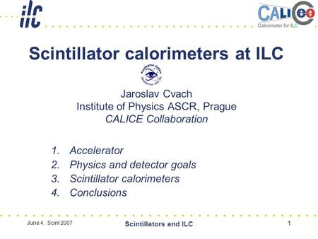 June 4, Scint 2007 Scintillators and ILC 1 Scintillator calorimeters at ILC Jaroslav Cvach Institute of Physics ASCR, Prague CALICE Collaboration 1.Accelerator.