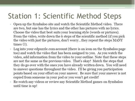 Station 1: Scientific Method Steps Open up the Symbaloo site and watch the Scientific Method video. There are two, but one has the lyrics and the other.