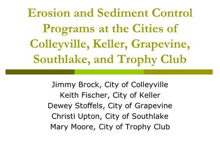 Erosion and Sediment Control Programs at the Cities of Colleyville, Keller, Grapevine, Southlake, and Trophy Club Jimmy Brock, City of Colleyville Keith.