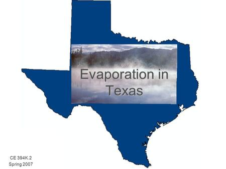 Evaporation in Texas CE 394K.2 Spring 2007. Evaporation In Texas  Evaporation is an important component of the hydrological cycle.  Globally volumes.