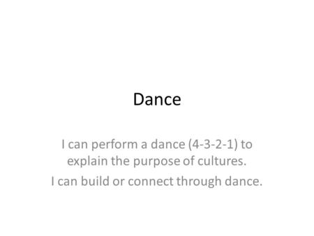 Dance I can perform a dance (4-3-2-1) to explain the purpose of cultures. I can build or connect through dance.
