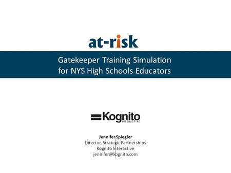 Gatekeeper Training Simulation for NYS High Schools Educators Jennifer Spiegler Director, Strategic Partnerships Kognito Interactive