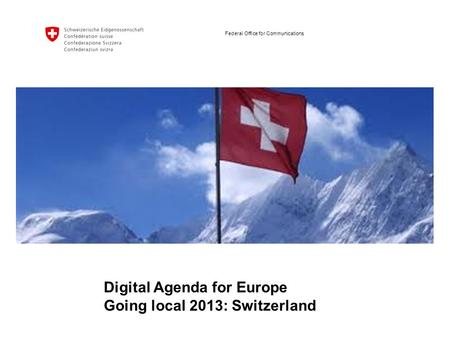 Federal Office for Communications Digital Agenda for Europe Going local 2013: Switzerland.