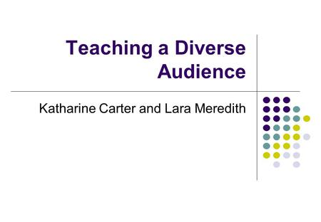Teaching a Diverse Audience Katharine Carter and Lara Meredith.