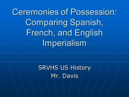 Ceremonies of Possession: Comparing Spanish, French, and English Imperialism SRVHS US History Mr. Davis.
