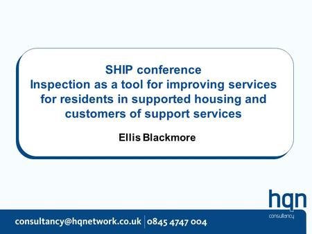 SHIP conference Inspection as a tool for improving services for residents in supported housing and customers of support services Ellis Blackmore.