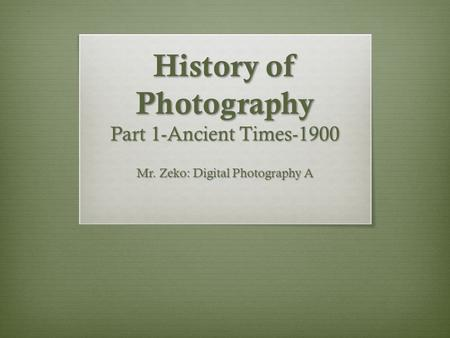 History of Photography Part 1-Ancient Times-1900 Mr. Zeko: Digital Photography A.
