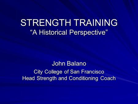 "STRENGTH TRAINING ""A Historical Perspective"" John Balano City College of San Francisco Head Strength and Conditioning Coach."
