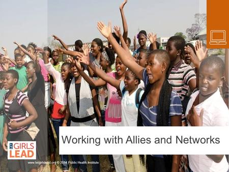 Working with Allies and Networks www.letgirlslead.org © 2014 Public Health Institute.