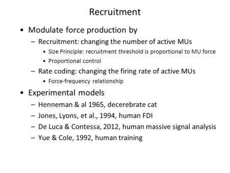 Recruitment Modulate force production by –Recruitment: changing the number of active MUs Size Principle: recruitment threshold is proportional to MU force.