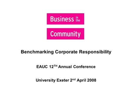 Benchmarking Corporate Responsibility EAUC 12 TH Annual Conference University Exeter 2 nd April 2008  Helps with internal data consolidation.