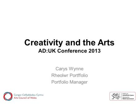 Creativity and the Arts AD:UK Conference 2013 Carys Wynne Rheolwr Portffolio Portfolio Manager.