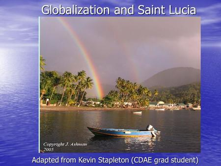 Globalization and Saint Lucia Adapted from Kevin Stapleton (CDAE grad student)