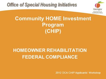 2012 DCA CHIP Applicants' Workshop Community HOME Investment Program (CHIP) HOMEOWNER REHABILITATION FEDERAL COMPLIANCE.