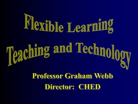 Professor Graham Webb What is flexible learning? How will we know when we are doing it well? How are we doing?