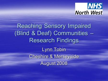 Reaching Sensory Impaired (Blind & Deaf) Communities – Research Findings Lynn Tobin Cheshire & Merseyside August 2008.