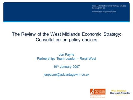 The Review of the West Midlands Economic Strategy: Consultation on policy choices Jon Payne Partnerships Team Leader – Rural West 10 th January 2007