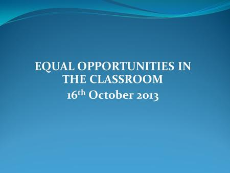 EQUAL OPPORTUNITIES IN THE CLASSROOM 16 th October 2013.
