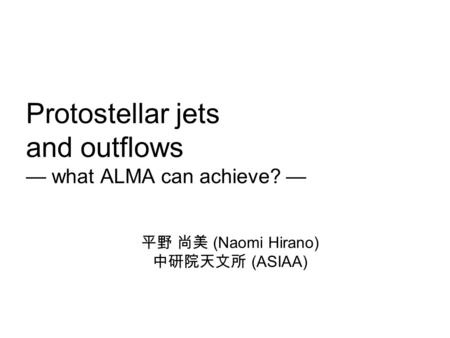 Protostellar jets and outflows — what ALMA can achieve? — 平野 尚美 (Naomi Hirano) 中研院天文所 (ASIAA)