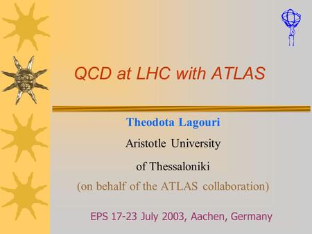 QCD at LHC with ATLAS Theodota Lagouri Aristotle University of Thessaloniki (on behalf of the ATLAS collaboration) EPS 17-23 July 2003, Aachen, Germany.