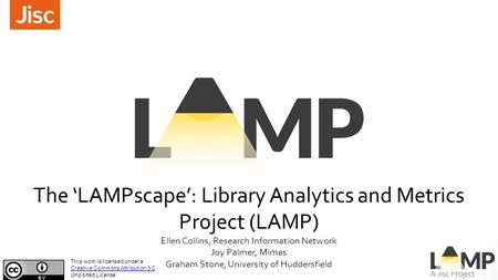 The 'LAMPscape': Library Analytics and Metrics Project (LAMP) Ellen Collins, Research Information Network Joy Palmer, Mimas Graham Stone, University of.