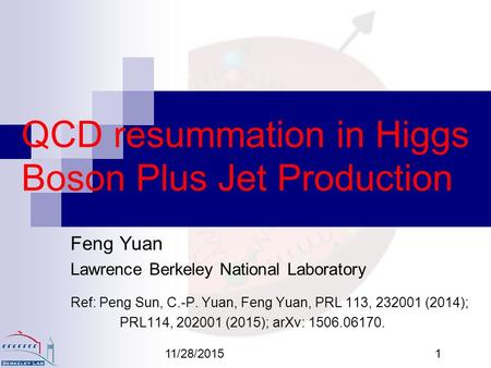11/28/20151 QCD resummation in Higgs Boson Plus Jet Production Feng Yuan Lawrence Berkeley National Laboratory Ref: Peng Sun, C.-P. Yuan, Feng Yuan, PRL.