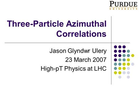 Three-Particle Azimuthal Correlations Jason Glyndwr Ulery 23 March 2007 High-pT Physics at LHC.