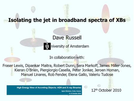 Isolating the jet in broadband spectra of XBs Dave Russell niversity of Amsterdam In collaboration with: Fraser Lewis, Dipankar Maitra, Robert Dunn, Sera.