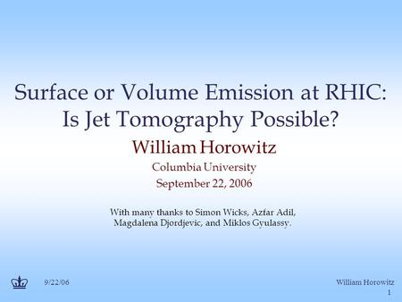9/22/06William Horowitz 1 Surface or Volume Emission at RHIC: Is Jet Tomography Possible? William Horowitz Columbia University September 22, 2006 With.