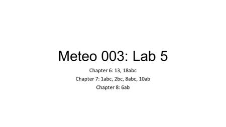 Meteo 003: Lab 5 Chapter 6: 13, 18abc Chapter 7: 1abc, 2bc, 8abc, 10ab Chapter 8: 6ab.