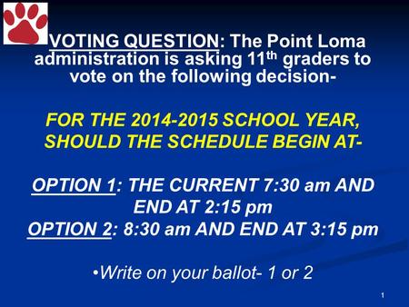 1 VOTING QUESTION: The Point Loma administration is asking 11 th graders to vote on the following decision- FOR THE 2014-2015 SCHOOL YEAR, SHOULD THE SCHEDULE.