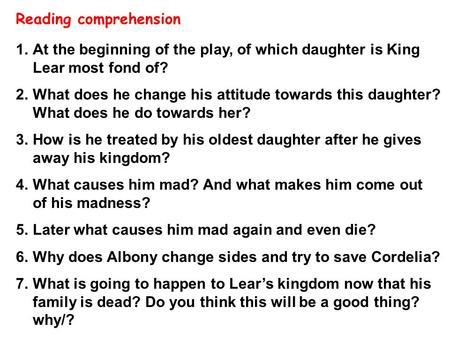 1.At the beginning of the play, of which daughter is King Lear most fond of? 2.What does he change his attitude towards this daughter? What does he do.