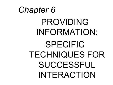 Chapter 6 PROVIDING INFORMATION: SPECIFIC TECHNIQUES FOR SUCCESSFUL INTERACTION.