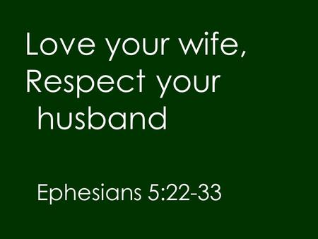 Love your wife, Respect your husband Ephesians 5:22-33.