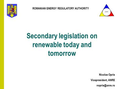 Secondary legislation on renewable today and tomorrow Nicolae Opris Vicepresident, ANRE ANRE ROMANIAN ENERGY REGULATORY AUTHORITY.