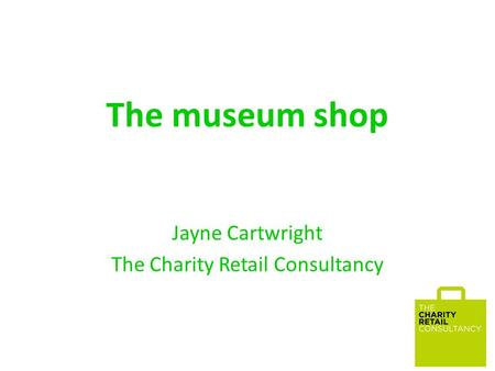 The museum shop Jayne Cartwright The Charity Retail Consultancy.