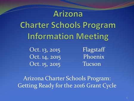 Oct. 13, 2015 Flagstaff Oct. 14, 2015 Phoenix Oct. 15, 2015 Tucson Arizona Charter Schools Program: Getting Ready for the 2016 Grant Cycle 1.