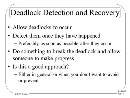 Lecture 9 Page 1 CS 111 Online Deadlock Detection and Recovery Allow deadlocks to occur Detect them once they have happened – Preferably as soon as possible.