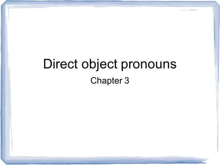 Direct object pronouns Chapter 3. What are direct objects in English? They receive the action of the verb. Answer the questions: whom? or what? about.