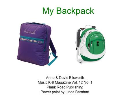 My Backpack Anne & David Ellsworth Music K-8 Magazine Vol. 12 No. 1 Plank Road Publishing Power point by Linda Barnhart.