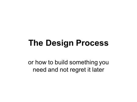 The Design Process or how to build something you need and not regret it later.