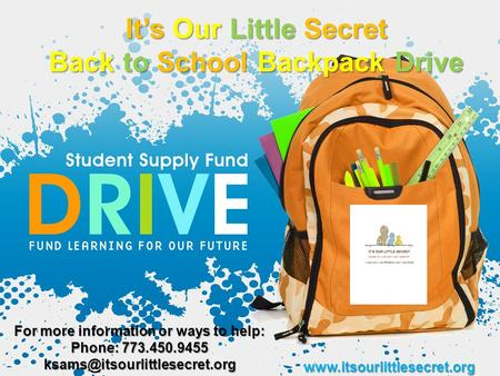 It's Our Little Secret Back to School Backpack Drive  For more information or ways to help: Phone: 773.450.9455