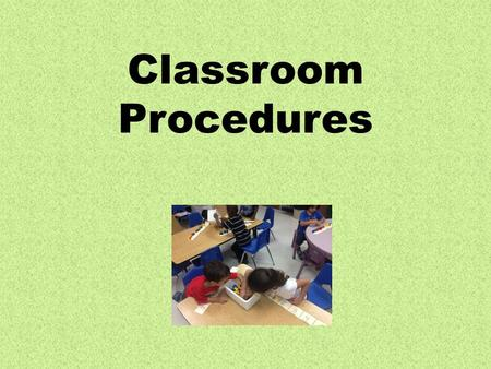 Classroom Procedures. Class Rules Listen when someone is talking. Follow directions quickly. Raise your hand to speak. Be a caring friend. Always do your.