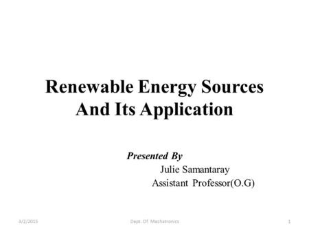 Renewable Energy Sources And Its Application Presented By Julie Samantaray Assistant Professor(O.G) 3/2/20151Dept. Of Mechatronics.