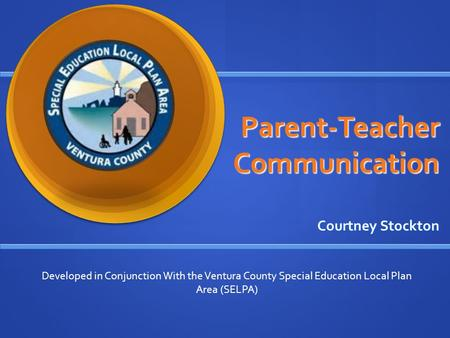 Parent-Teacher Communication Courtney Stockton Developed in Conjunction With the Ventura County Special Education Local Plan Area (SELPA)