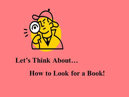 Let's Think About… How to Look for a Book!. K-2: How to look for a book in the library. By Cheryl Smith, Saigling Elementary.
