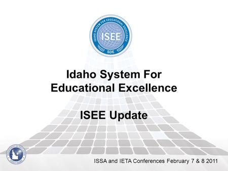 Idaho System For Educational Excellence ISEE Update ISSA and IETA Conferences February 7 & 8 2011.
